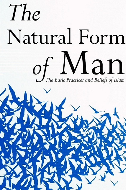 The Natural Form of Man - The Basic Practices and Beliefs of Islam